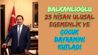 Balkanlıoğlu 23 Nisan Ulusal Egemenlik ve Çocuk Bayramı Mesajı